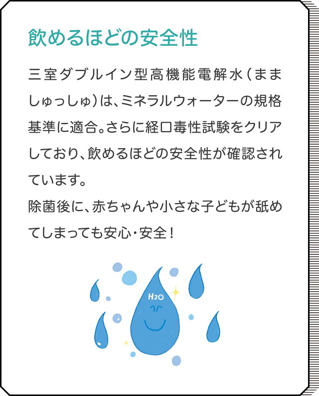 飲めるほどの安全性 三室ダブルイン型高機能電解水(まましゅっしゅ)は、ミネラルウォーターの規格基準に適合。さらに経口毒性試験をクリアしており、飲めるほどの安全性が確認されています。除菌後に、赤ちゃんや小さな子どもが舐めてしまっても安心・安全!